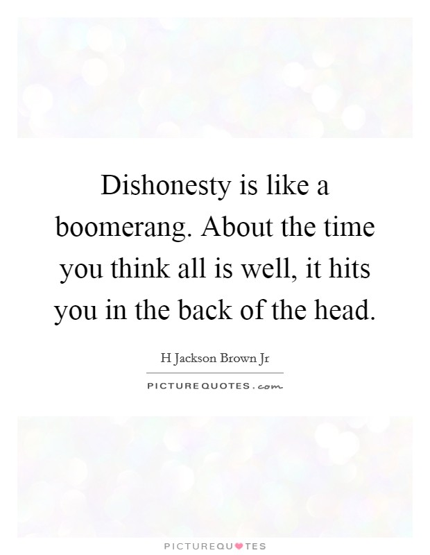 Dishonesty is like a boomerang. About the time you think all is well, it hits you in the back of the head Picture Quote #1