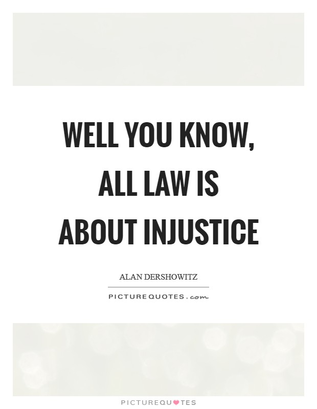 Well you know, all law is about injustice Picture Quote #1