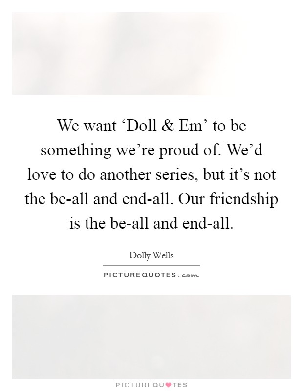 We want 'Doll and Em' to be something we're proud of. We'd love to do another series, but it's not the be-all and end-all. Our friendship is the be-all and end-all Picture Quote #1