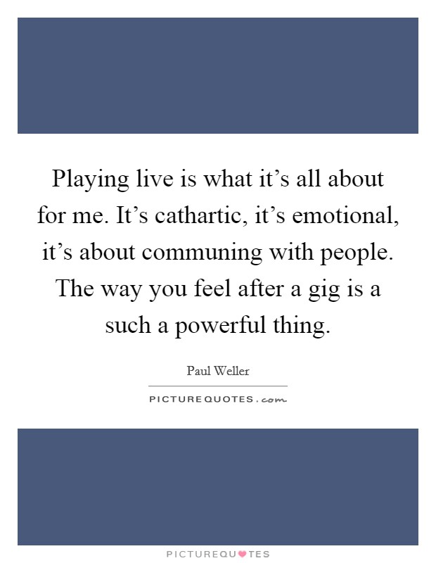 Playing live is what it's all about for me. It's cathartic, it's emotional, it's about communing with people. The way you feel after a gig is a such a powerful thing Picture Quote #1