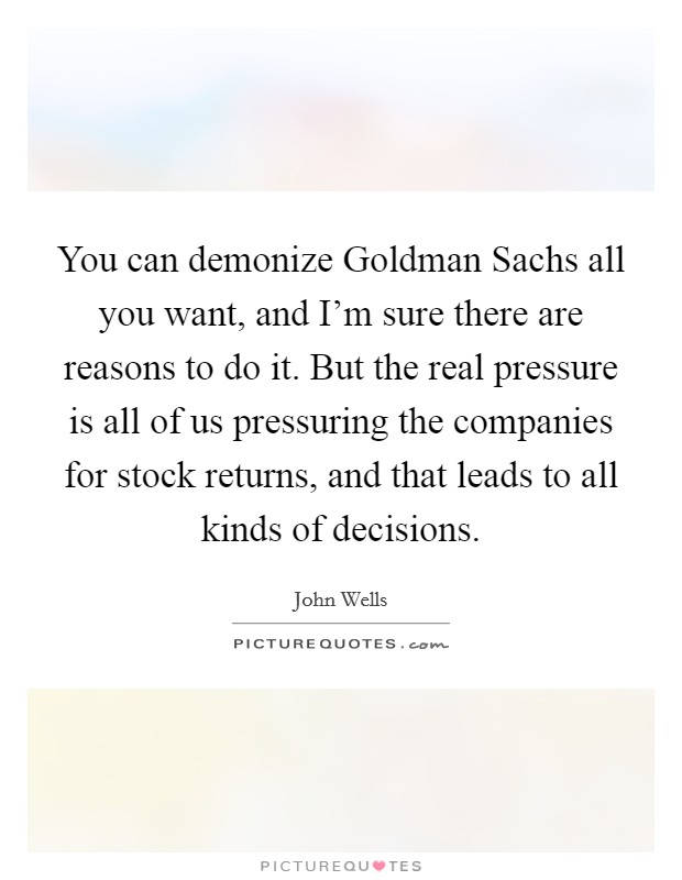 You can demonize Goldman Sachs all you want, and I'm sure there are reasons to do it. But the real pressure is all of us pressuring the companies for stock returns, and that leads to all kinds of decisions Picture Quote #1