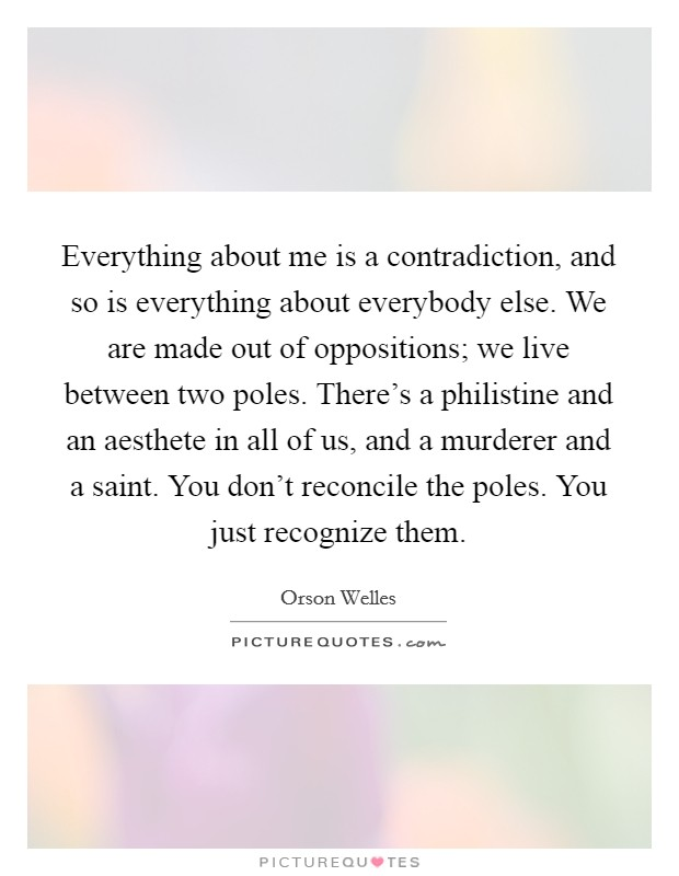 Everything about me is a contradiction, and so is everything about everybody else. We are made out of oppositions; we live between two poles. There's a philistine and an aesthete in all of us, and a murderer and a saint. You don't reconcile the poles. You just recognize them. Picture Quote #1