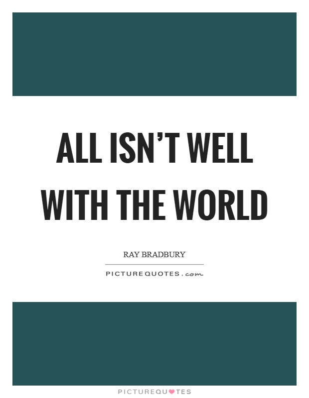 All isn't well with the world Picture Quote #1