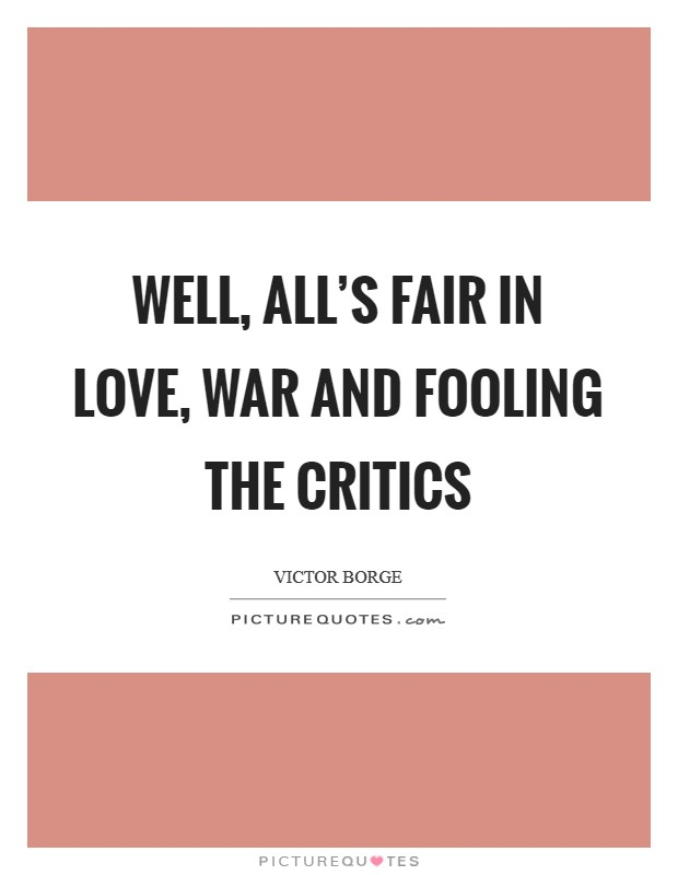 Well, all's fair in love, war and fooling the critics Picture Quote #1