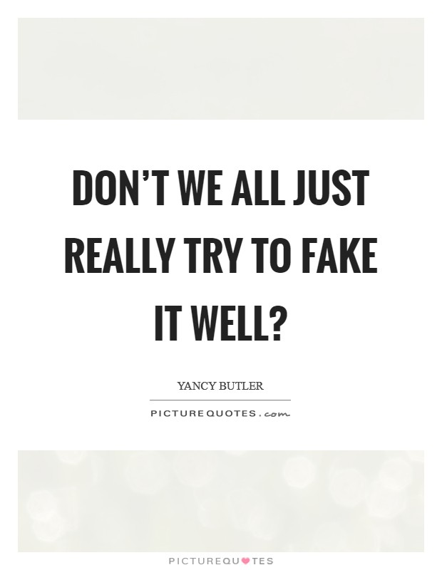 Don't we all just really try to fake it well? Picture Quote #1