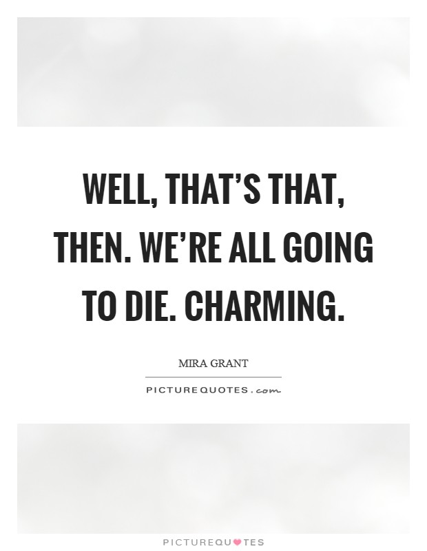 Well, that's that, then. We're all going to die. Charming. Picture Quote #1