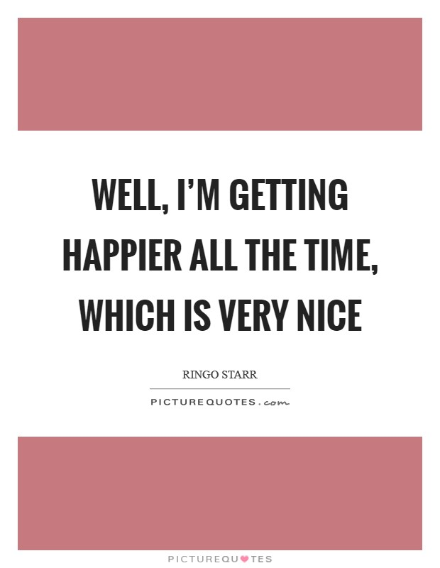 Well, I'm getting happier all the time, which is very nice Picture Quote #1