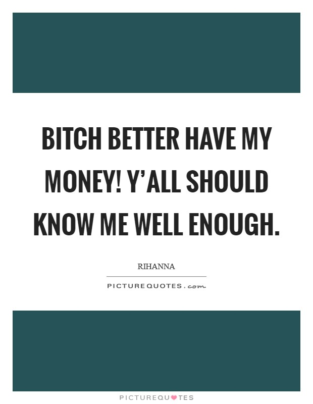 Bitch better have my money! Y'all should know me well enough Picture Quote #1