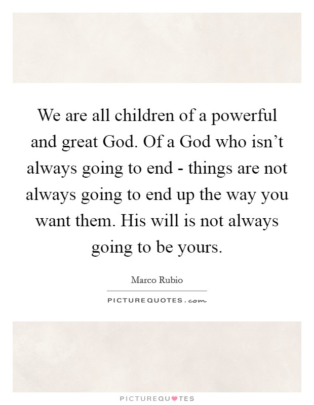 We are all children of a powerful and great God. Of a God who isn't always going to end - things are not always going to end up the way you want them. His will is not always going to be yours. Picture Quote #1