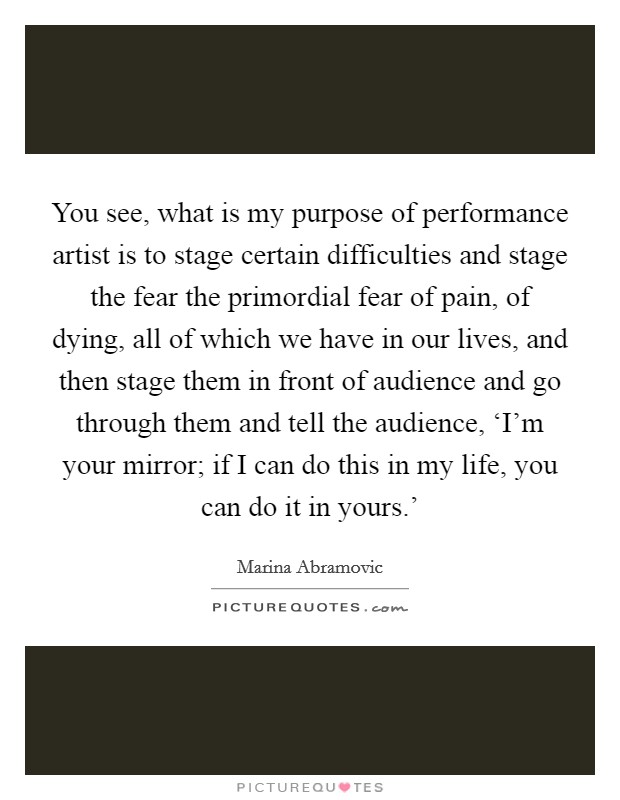 You see, what is my purpose of performance artist is to stage certain difficulties and stage the fear the primordial fear of pain, of dying, all of which we have in our lives, and then stage them in front of audience and go through them and tell the audience, 'I'm your mirror; if I can do this in my life, you can do it in yours.' Picture Quote #1