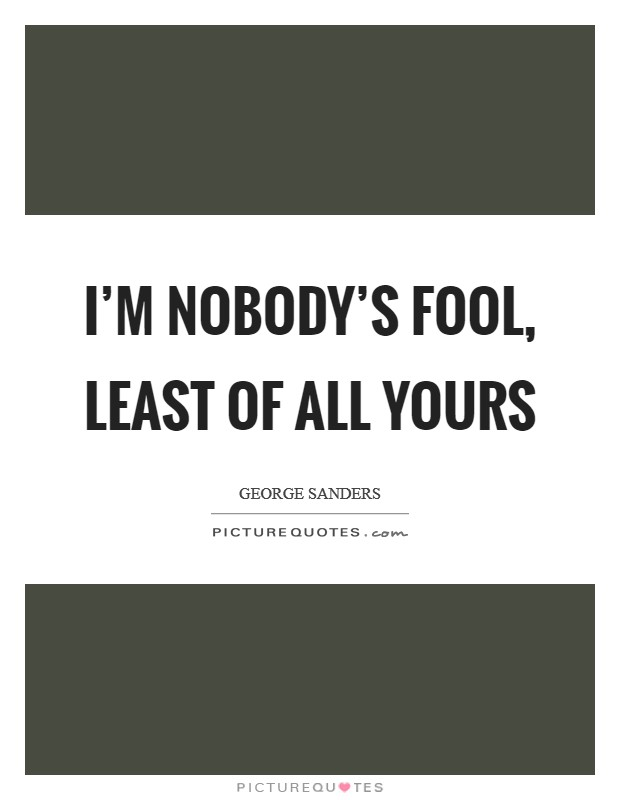 I'm nobody's fool, least of all yours Picture Quote #1