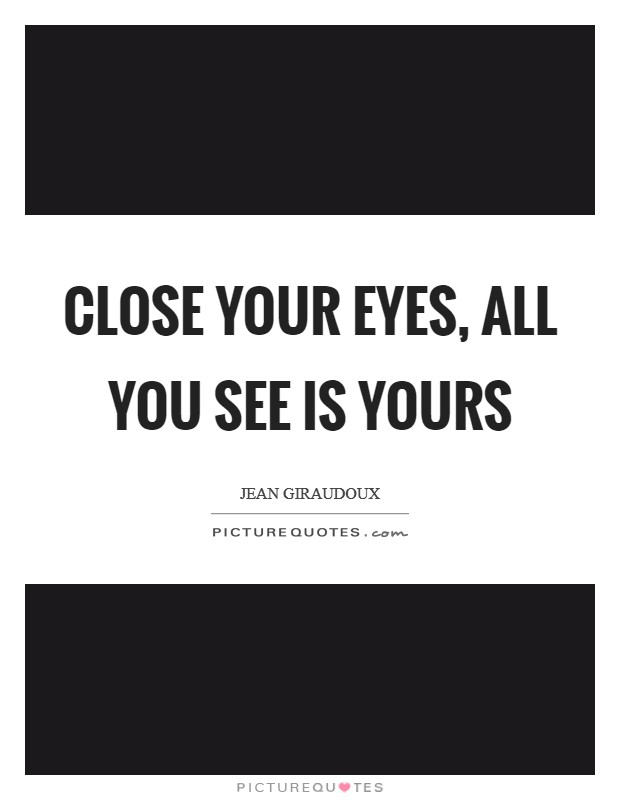 Close your eyes, all you see is yours Picture Quote #1