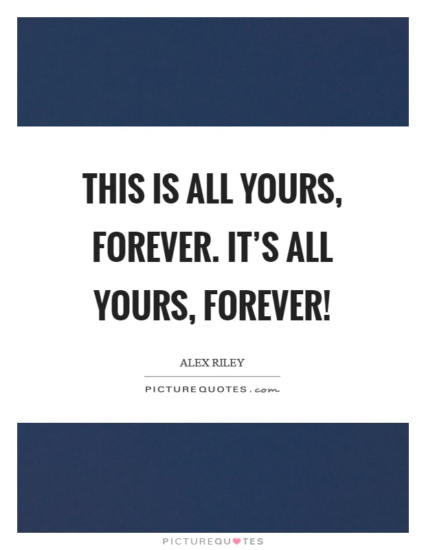 This is all yours, forever. It's all yours, forever! Picture Quote #1