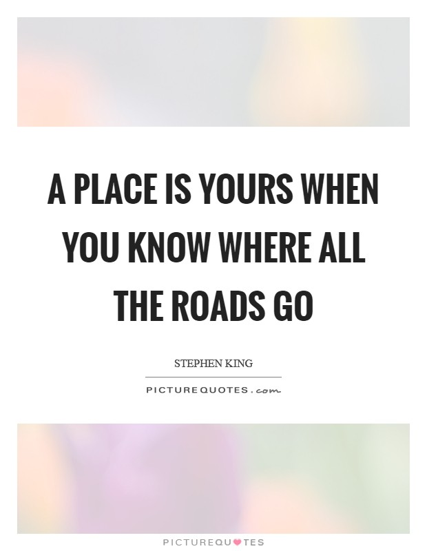 A place is yours when you know where all the roads go Picture Quote #1