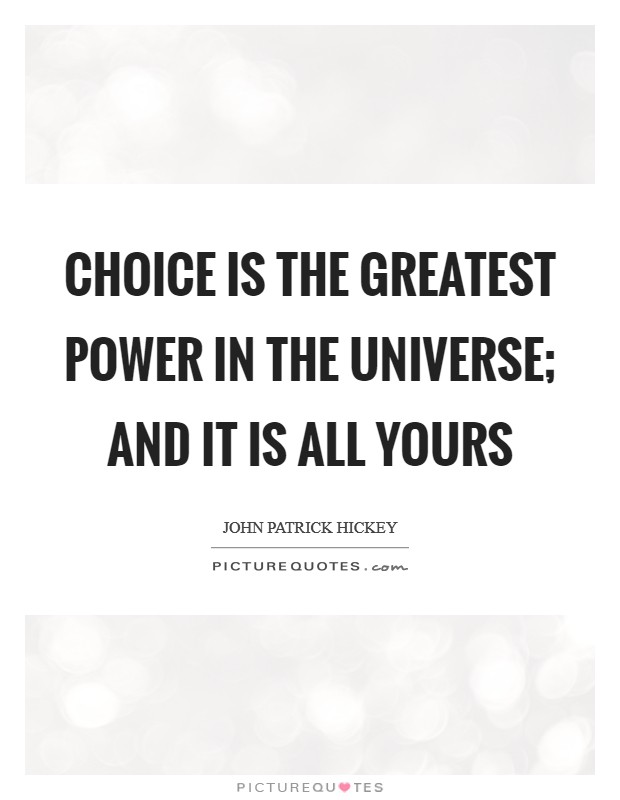 Choice is the greatest power in the universe; and it is all yours Picture Quote #1