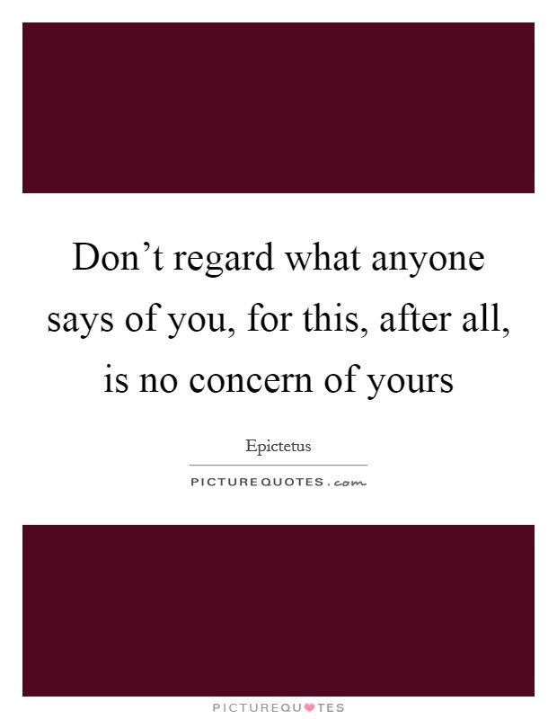 Don't regard what anyone says of you, for this, after all, is no concern of yours Picture Quote #1