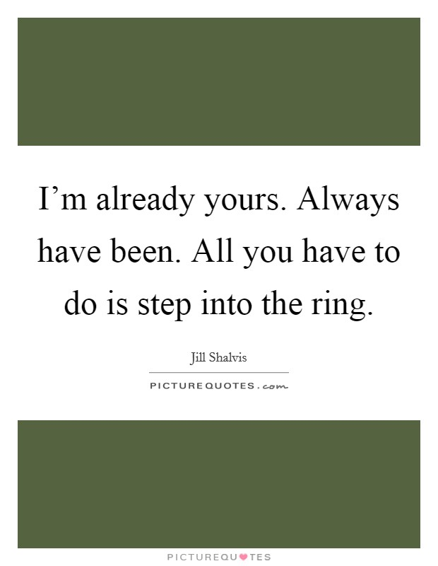 I'm already yours. Always have been. All you have to do is step into the ring Picture Quote #1