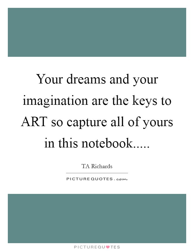Your dreams and your imagination are the keys to ART so capture all of yours in this notebook Picture Quote #1