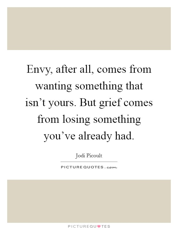 Envy, after all, comes from wanting something that isn't yours. But grief comes from losing something you've already had Picture Quote #1