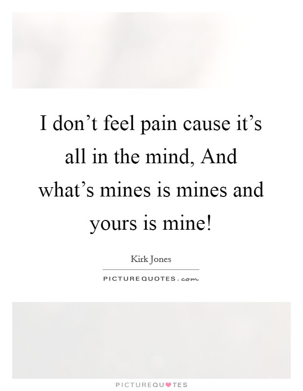 I don't feel pain cause it's all in the mind, And what's mines is mines and yours is mine! Picture Quote #1