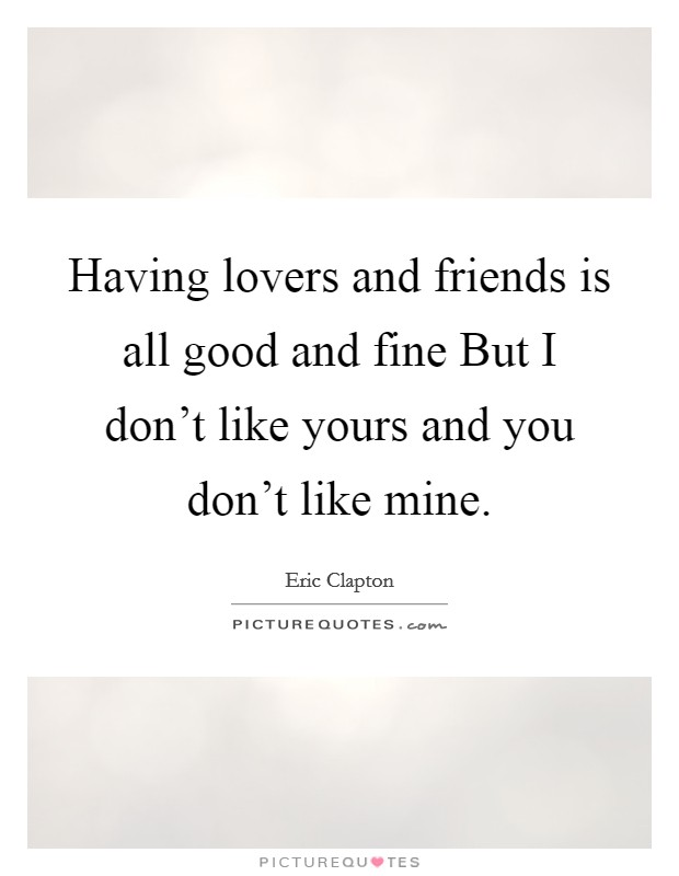 Having lovers and friends is all good and fine But I don't like yours and you don't like mine Picture Quote #1
