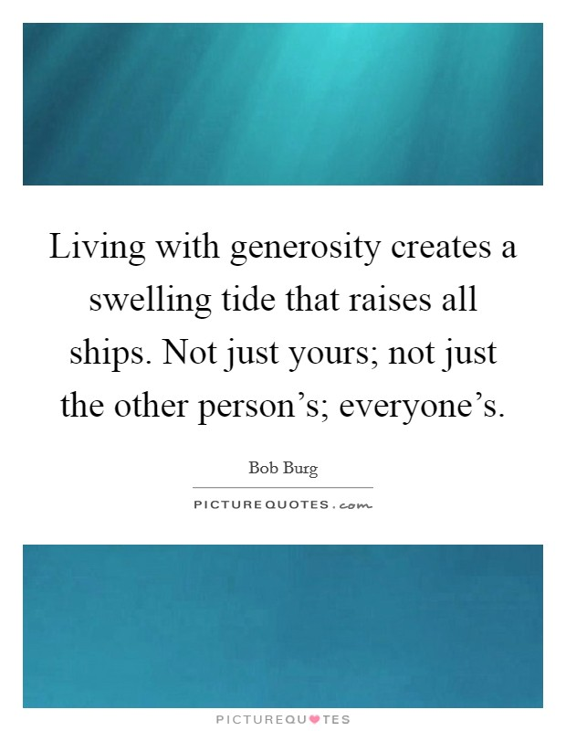 Living with generosity creates a swelling tide that raises all ships. Not just yours; not just the other person's; everyone's Picture Quote #1