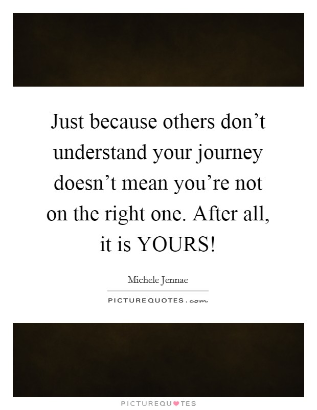 Just because others don't understand your journey doesn't mean you're not on the right one. After all, it is YOURS! Picture Quote #1