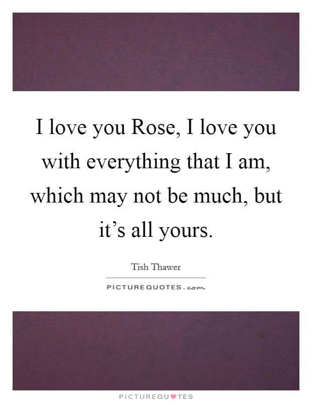 I love you Rose, I love you with everything that I am, which may not be much, but it's all yours Picture Quote #1