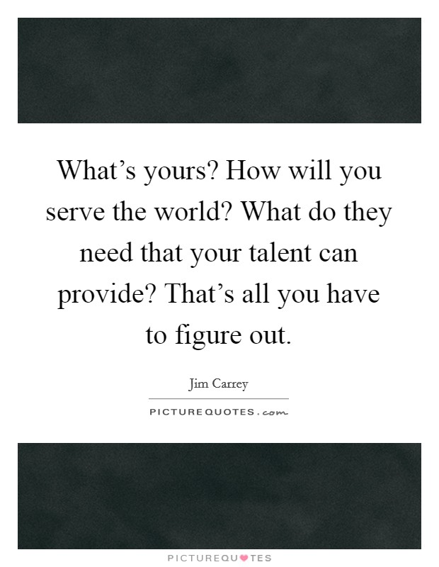 What's yours? How will you serve the world? What do they need that your talent can provide? That's all you have to figure out Picture Quote #1