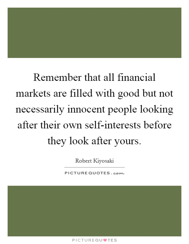 Remember that all financial markets are filled with good but not necessarily innocent people looking after their own self-interests before they look after yours Picture Quote #1