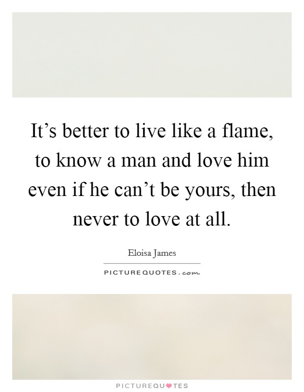 It's better to live like a flame, to know a man and love him even if he can't be yours, then never to love at all Picture Quote #1