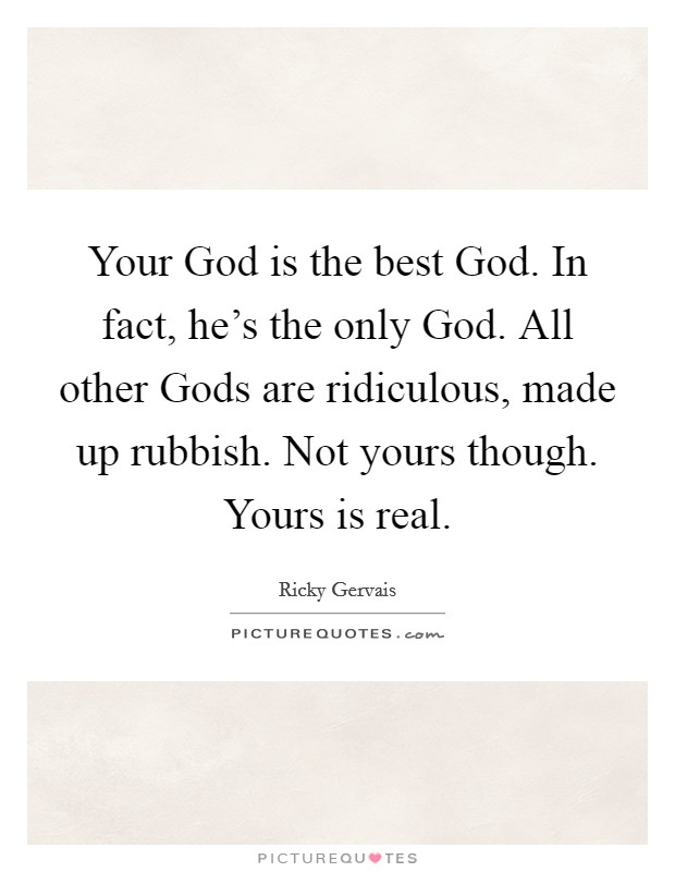 Your God is the best God. In fact, he's the only God. All other Gods are ridiculous, made up rubbish. Not yours though. Yours is real Picture Quote #1