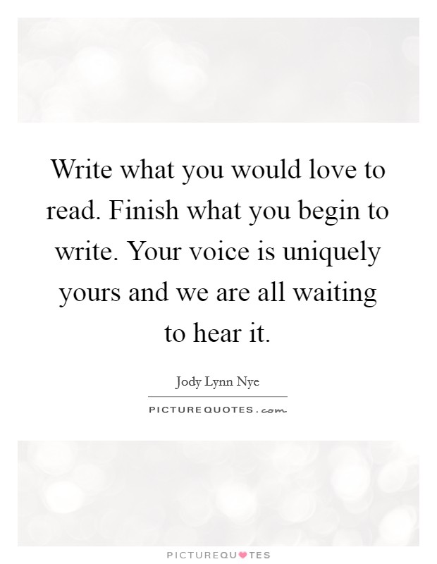 Write what you would love to read. Finish what you begin to write. Your voice is uniquely yours and we are all waiting to hear it Picture Quote #1