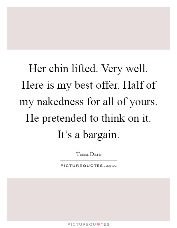 Her chin lifted. Very well. Here is my best offer. Half of my nakedness for all of yours. He pretended to think on it.  It's a bargain Picture Quote #1