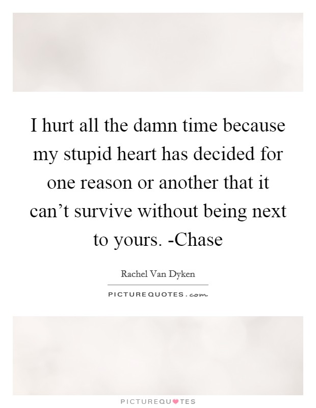 I hurt all the damn time because my stupid heart has decided for one reason or another that it can't survive without being next to yours. -Chase Picture Quote #1