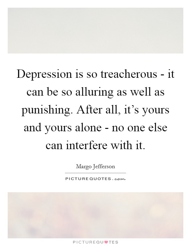 Depression is so treacherous - it can be so alluring as well as punishing. After all, it's yours and yours alone - no one else can interfere with it Picture Quote #1