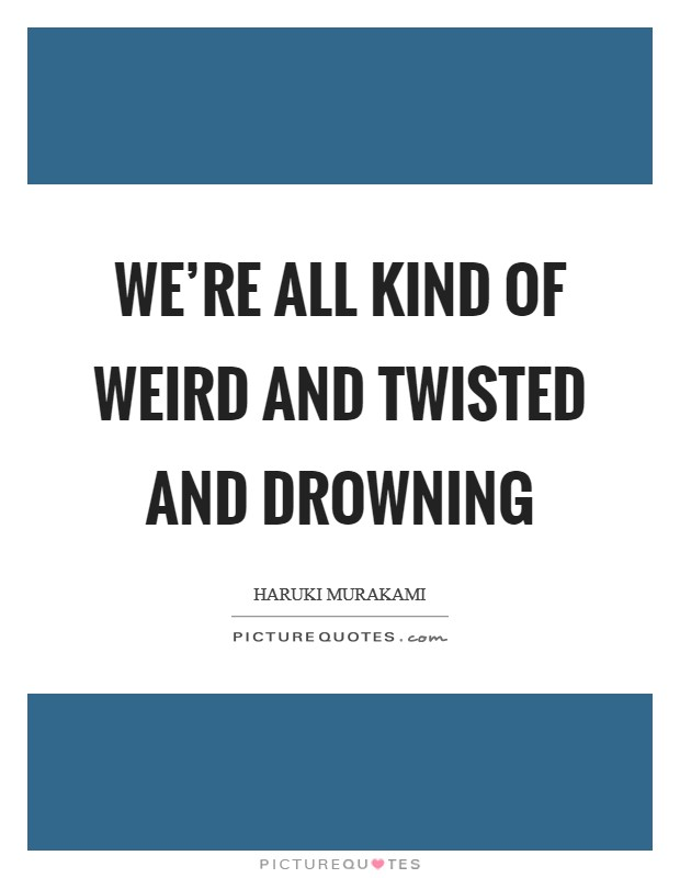We're all kind of weird and twisted and drowning Picture Quote #1