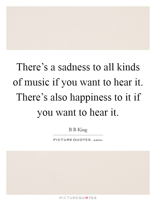 There's a sadness to all kinds of music if you want to hear it. There's also happiness to it if you want to hear it. Picture Quote #1