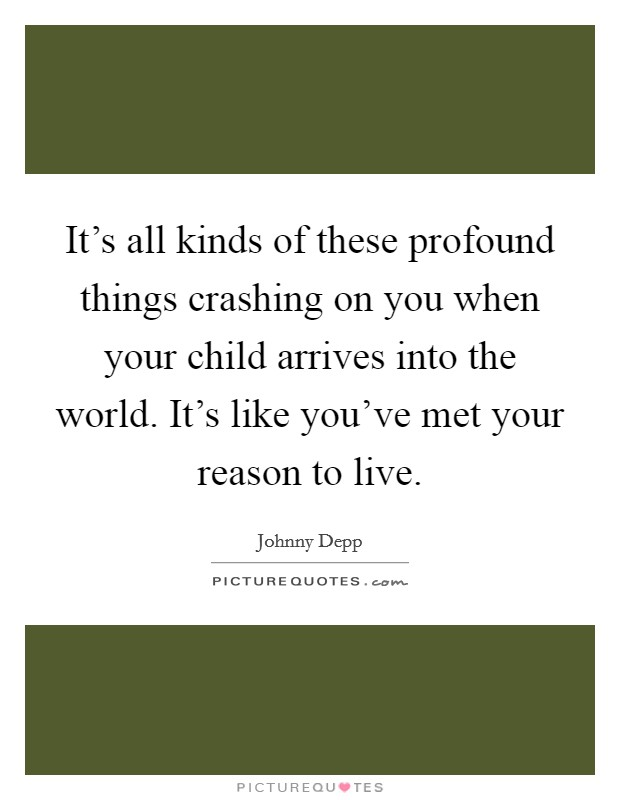 It's all kinds of these profound things crashing on you when your child arrives into the world. It's like you've met your reason to live Picture Quote #1