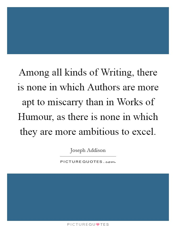 Among all kinds of Writing, there is none in which Authors are more apt to miscarry than in Works of Humour, as there is none in which they are more ambitious to excel Picture Quote #1
