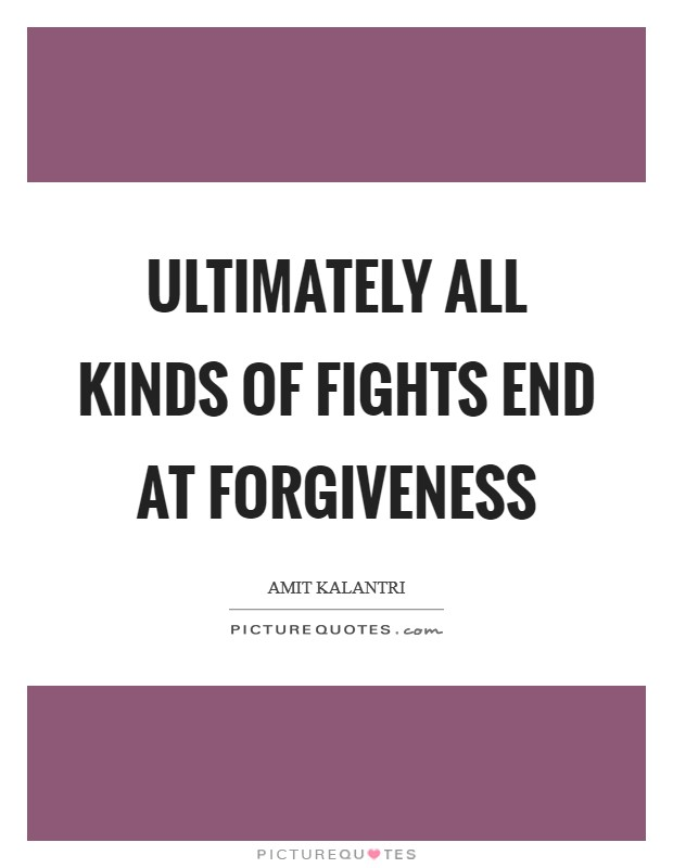 Ultimately all kinds of fights end at forgiveness Picture Quote #1