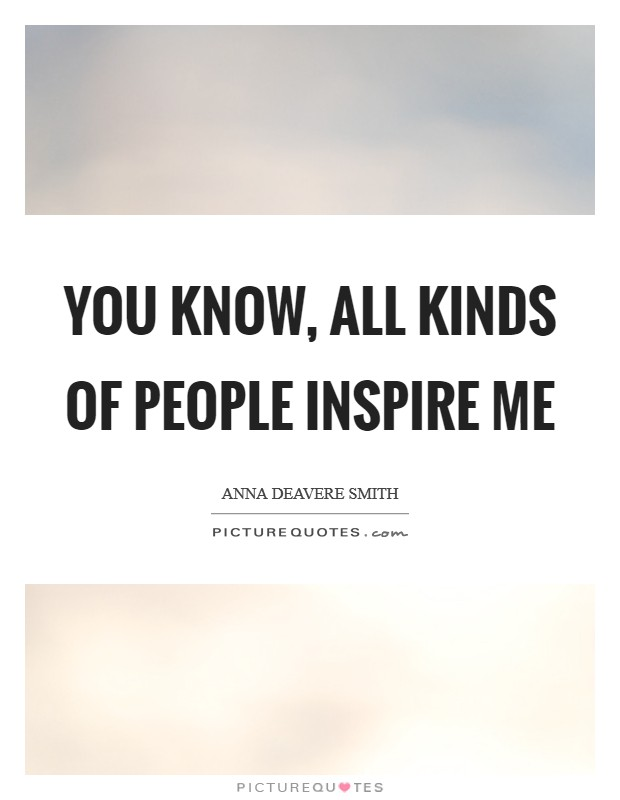 You know, all kinds of people inspire me Picture Quote #1