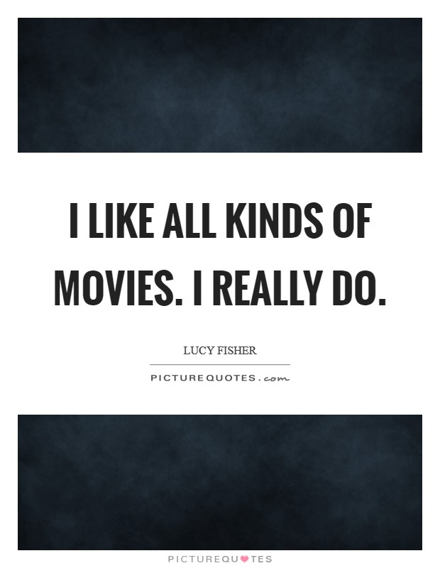 I like all kinds of movies. I really do Picture Quote #1