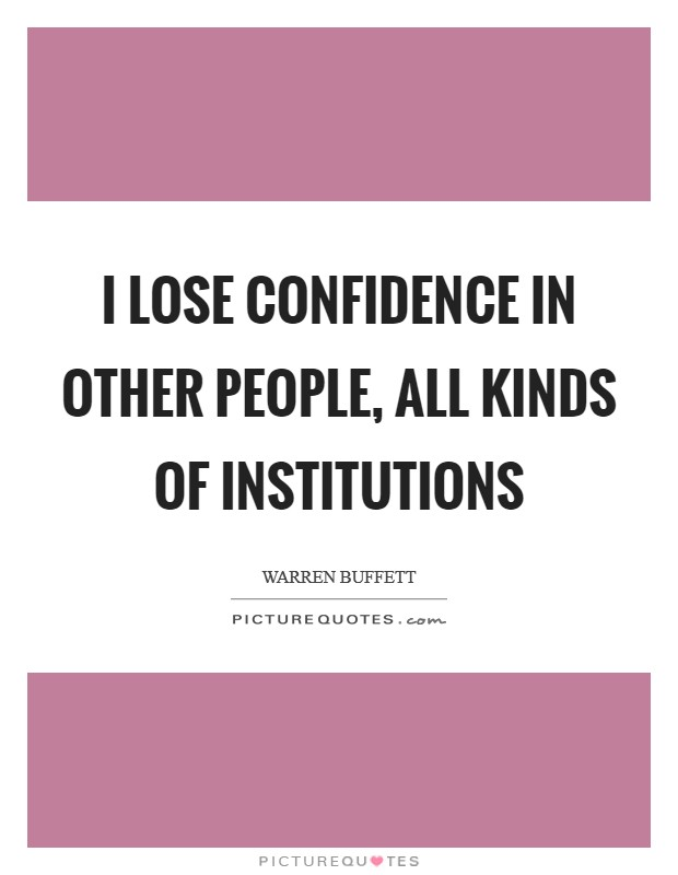 I lose confidence in other people, all kinds of institutions Picture Quote #1