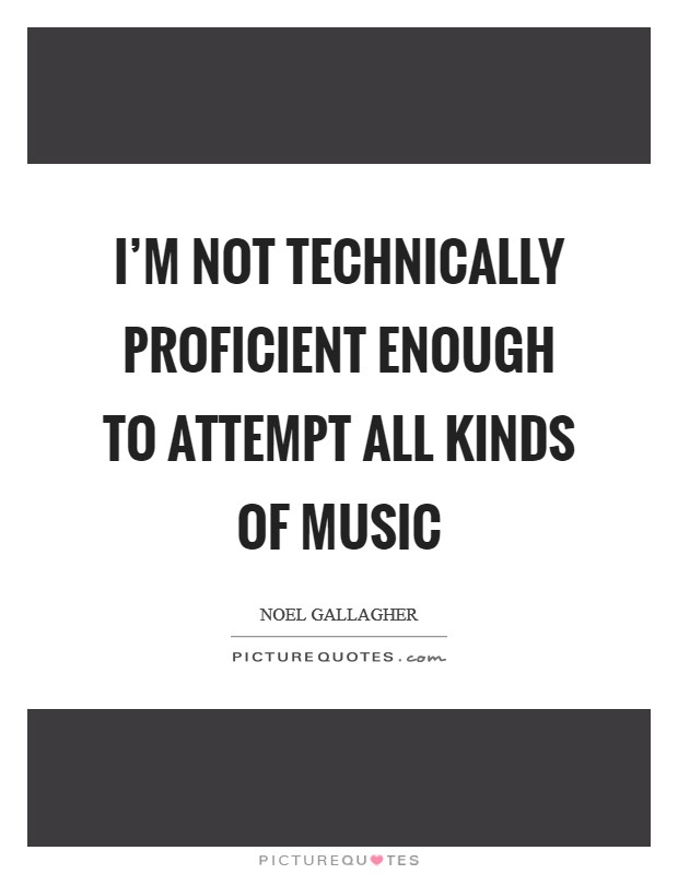 I'm not technically proficient enough to attempt all kinds of music Picture Quote #1