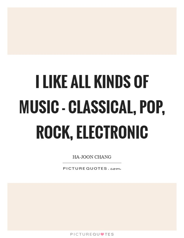 I like all kinds of music - classical, pop, rock, electronic Picture Quote #1