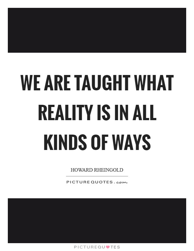 We are taught what reality is in all kinds of ways Picture Quote #1