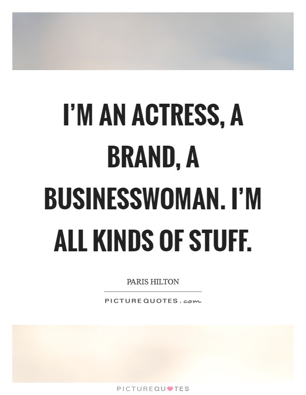 I'm an actress, a brand, a businesswoman. I'm all kinds of stuff Picture Quote #1