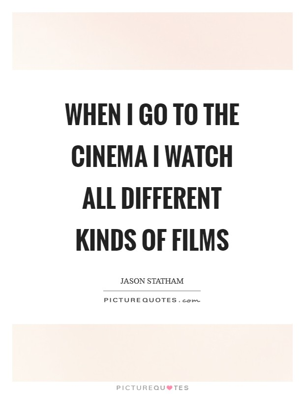 When I go to the cinema I watch all different kinds of films Picture Quote #1