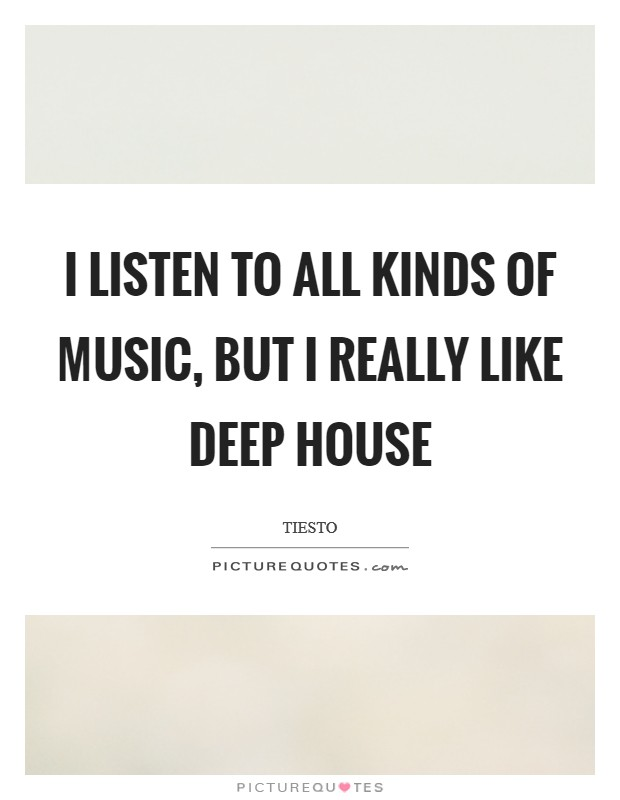I listen to all kinds of music, but I really like deep house Picture Quote #1